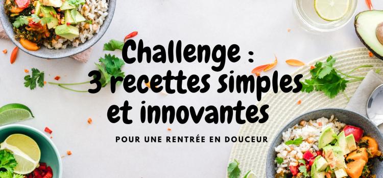 Challenge : 3 recettes simples et innovantes pour une rentrée en douceur